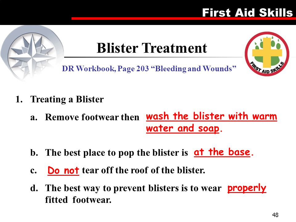 "First Aid Skills 48 Blister Treatment DR Workbook, Page 203 ""Bleeding and Wounds"" 1.Treating a Blister a.Remove footwear then b.The best place to pop"