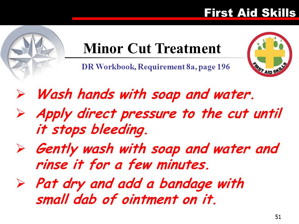 First Aid Skills 51  Wash hands with soap and water.  Apply direct pressure to the cut until it stops bleeding.  Gently wash with soap and water an