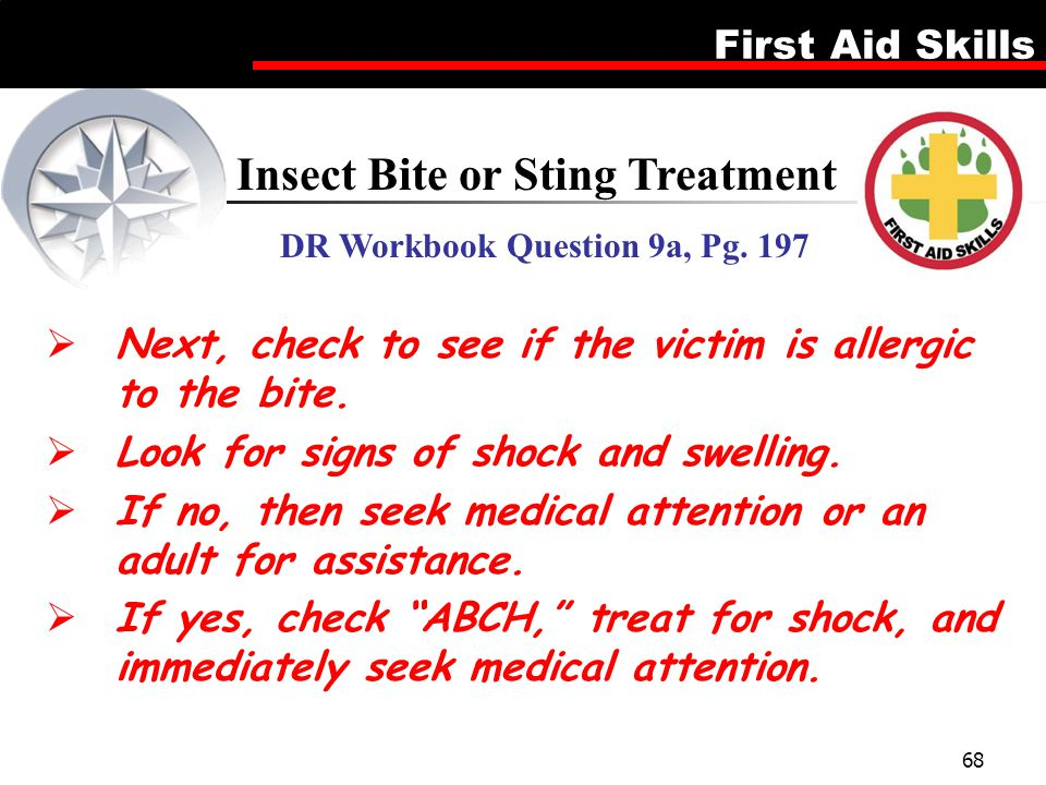 First Aid Skills 68 Insect Bite or Sting Treatment DR Workbook Question 9a, Pg. 197  Next, check to see if the victim is allergic to the bite.  Look