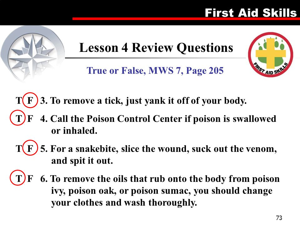 First Aid Skills 73 Lesson 4 Review Questions True or False, MWS 7, Page 205 T F 3. To remove a tick, just yank it off of your body. T F 4. Call the P