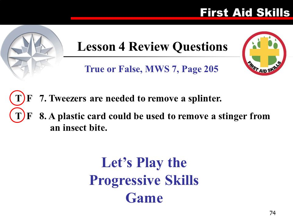 First Aid Skills 74 Lesson 4 Review Questions True or False, MWS 7, Page 205 T F 7. Tweezers are needed to remove a splinter. T F 8. A plastic card co