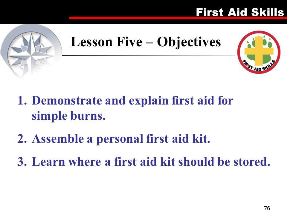 First Aid Skills 76 Lesson Five – Objectives 1.Demonstrate and explain first aid for simple burns. 2.Assemble a personal first aid kit. 3.Learn where