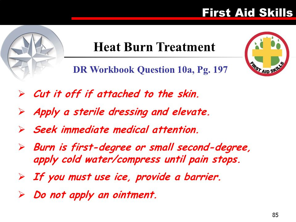 First Aid Skills 85 Heat Burn Treatment DR Workbook Question 10a, Pg. 197  Cut it off if attached to the skin.  Apply a sterile dressing and elevate