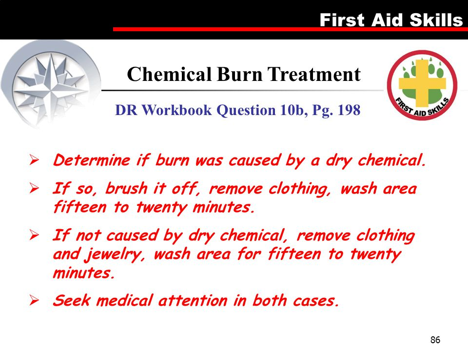 First Aid Skills 86 Chemical Burn Treatment DR Workbook Question 10b, Pg. 198  Determine if burn was caused by a dry chemical.  If so, brush it off,