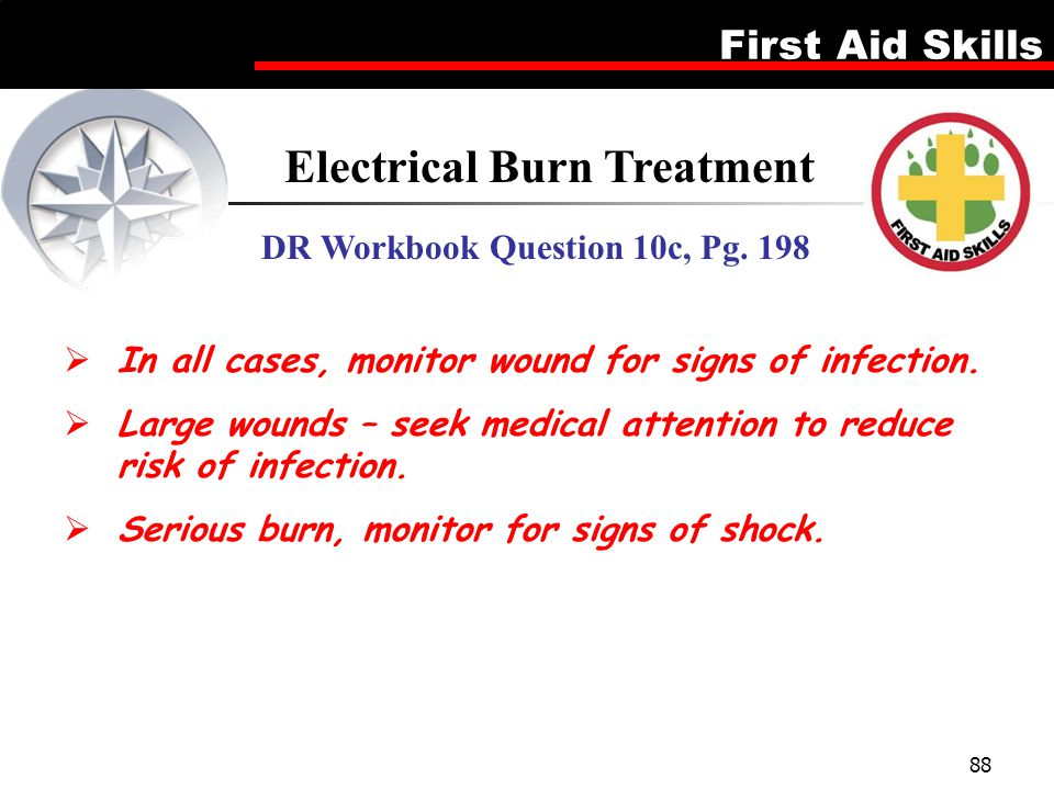 First Aid Skills 88 Electrical Burn Treatment DR Workbook Question 10c, Pg. 198  In all cases, monitor wound for signs of infection.  Large wounds –