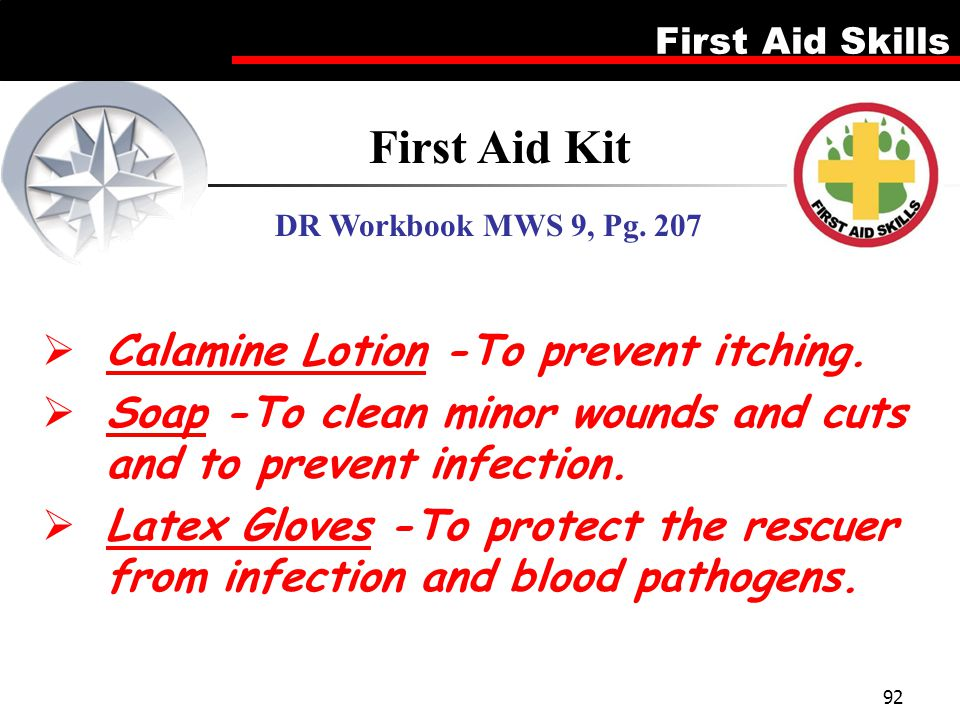 First Aid Skills 92  Calamine Lotion -To prevent itching.  Soap -To clean minor wounds and cuts and to prevent infection.  Latex Gloves -To protect