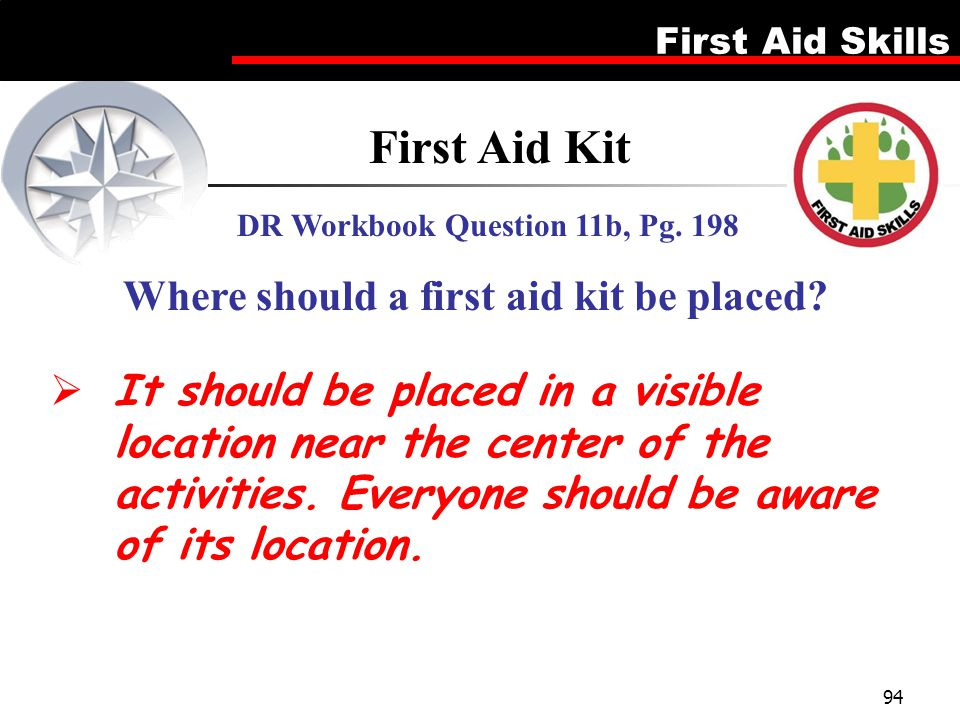 First Aid Skills 94  It should be placed in a visible location near the center of the activities. Everyone should be aware of its location. First Aid