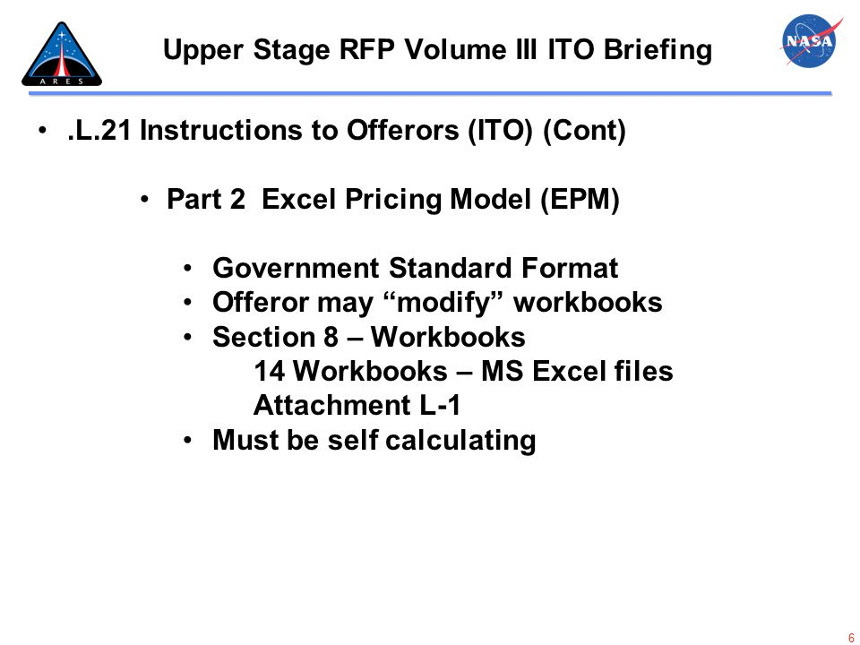 7 Upper Stage RFP Volume III ITO Briefing  Section 8 – Workbooks  Upper Stage Project Summary  Cost Summary Table  Design, Test and Engineering Support Data  Ares 2 Test Flight  Orion 3 Test Flight  Orion 4 Test Flight  Producibility Engineering  Design, Development, Test and Engineering Phase IDIQ  Operational Upper Stage Flight Unit  Operational Upper Stage Flight Unit Supporting Data  Production Phase IDIQ  Options Upper Stage Flight Unit  Cognizant Audit Office Template