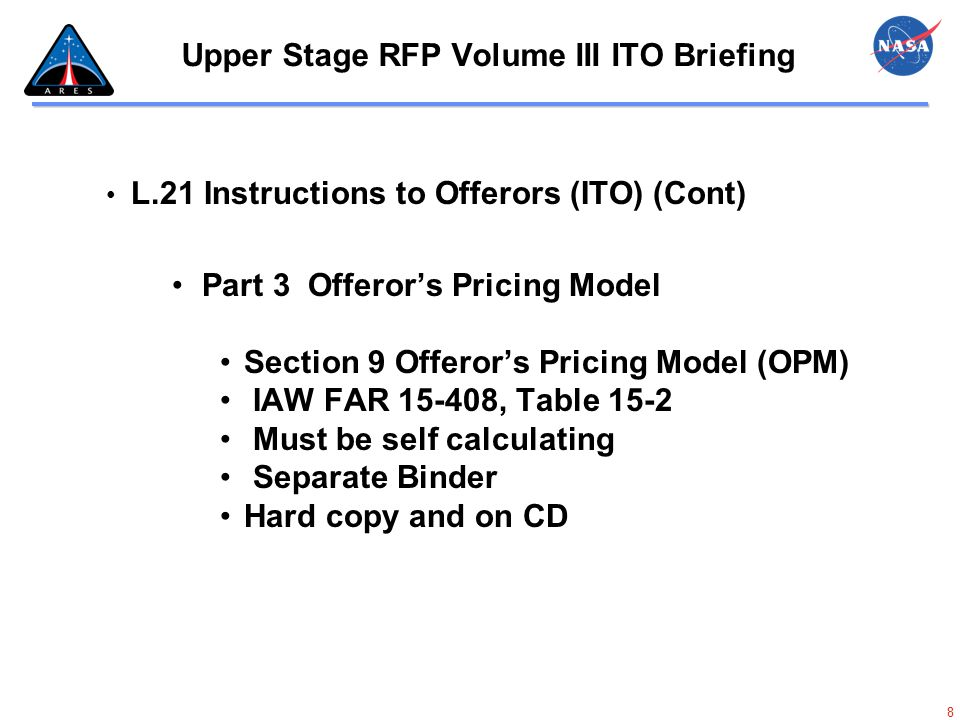 9 Upper Stage RFP Volume III ITO Briefing L.21 Instructions to Offerors (ITO) (Cont) Part 4 - Contractor Basis of Estimate (BOE) Section 10 Contractor Basis of Estimate Separate Binder Types and Quantities shall reflect Technical and Cost Detail at WBS level Separate Binder Hard copy and on CD
