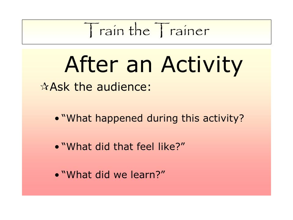 Train the Trainer After an Activity  Ask the audience: What happened during this activity.