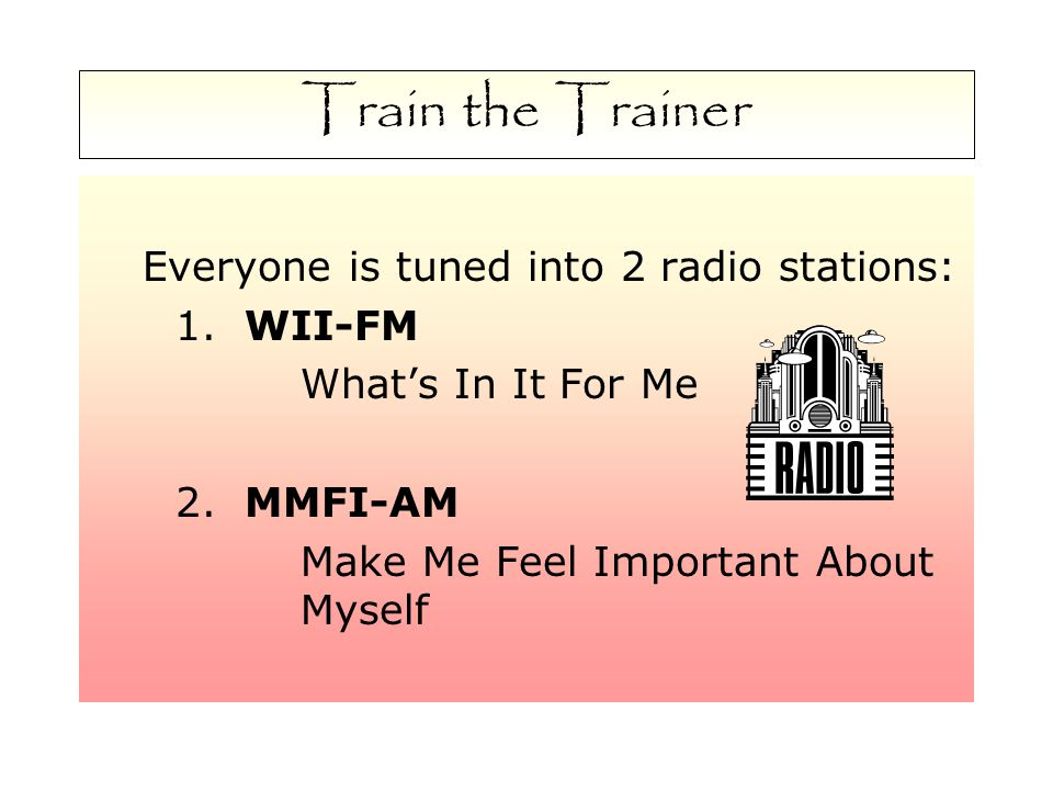 Train the Trainer Everyone is tuned into 2 radio stations: 1.