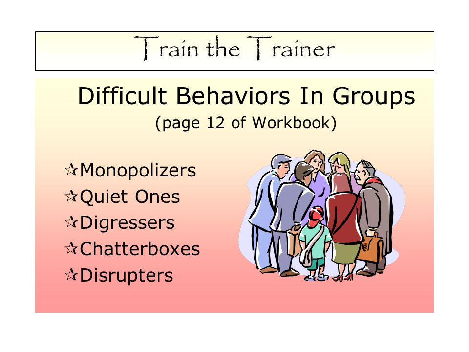 Train the Trainer Difficult Behaviors In Groups (page 12 of Workbook)  Monopolizers  Quiet Ones  Digressers  Chatterboxes  Disrupters