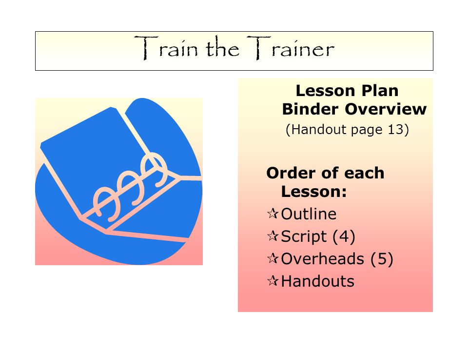 Train the Trainer Lesson Plan Binder Overview (Handout page 13) Order of each Lesson:  Outline  Script (4)  Overheads (5)  Handouts