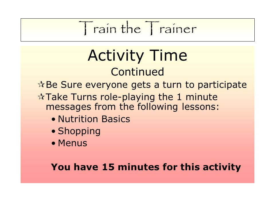 Train the Trainer Activity Time Continued  Be Sure everyone gets a turn to participate  Take Turns role-playing the 1 minute messages from the following lessons: Nutrition Basics Shopping Menus You have 15 minutes for this activity