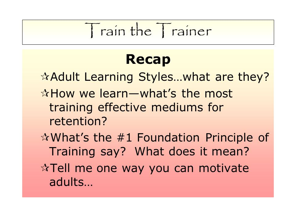 Train the Trainer Recap  Adult Learning Styles…what are they.