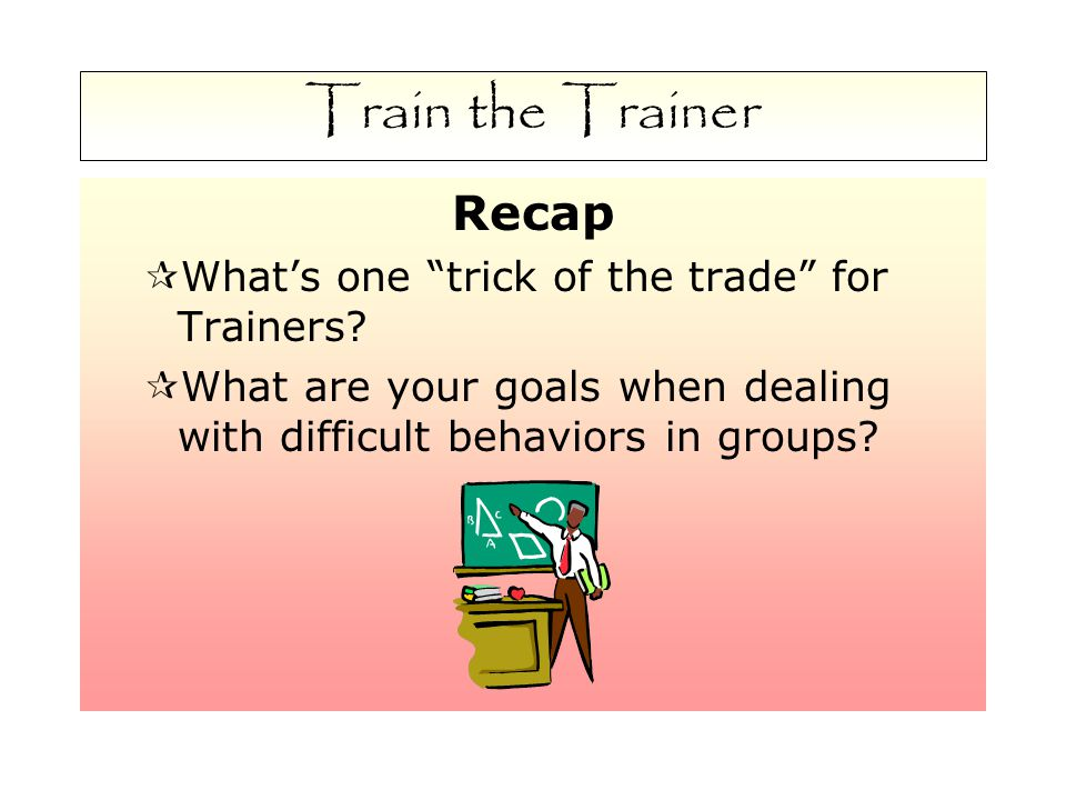Train the Trainer Recap  What's one trick of the trade for Trainers.