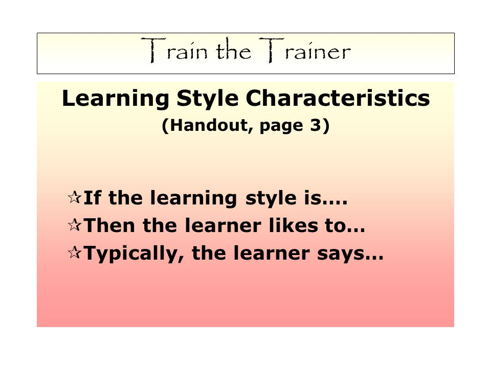 Train the Trainer Learning Style Characteristics (Handout, page 3)  If the learning style is….