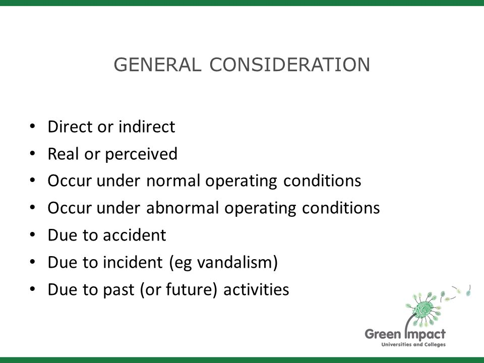 GENERAL CONSIDERATION Direct or indirect Real or perceived Occur under normal operating conditions Occur under abnormal operating conditions Due to accident Due to incident (eg vandalism) Due to past (or future) activities