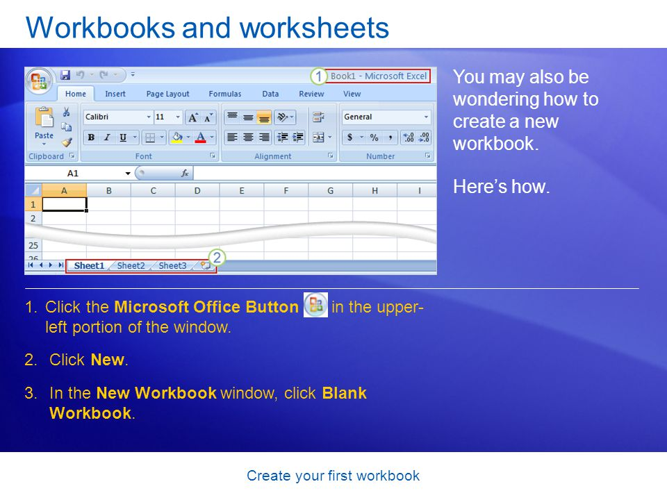 Create your first workbook Workbooks and worksheets You may also be wondering how to create a new workbook. 1.Click the Microsoft Office Button in the