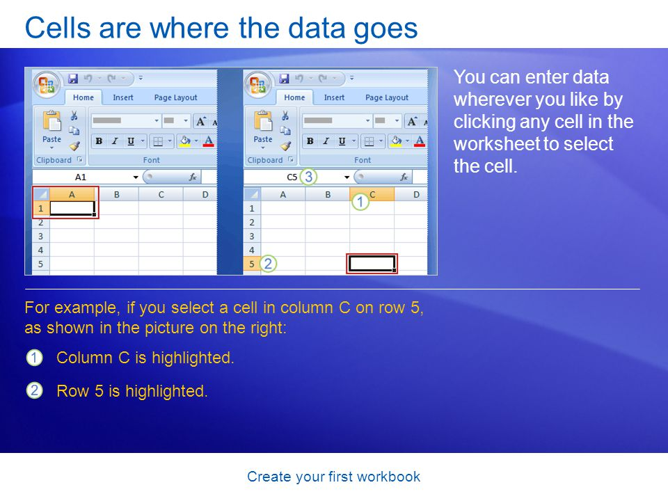 Create your first workbook Cells are where the data goes You can enter data wherever you like by clicking any cell in the worksheet to select the cell