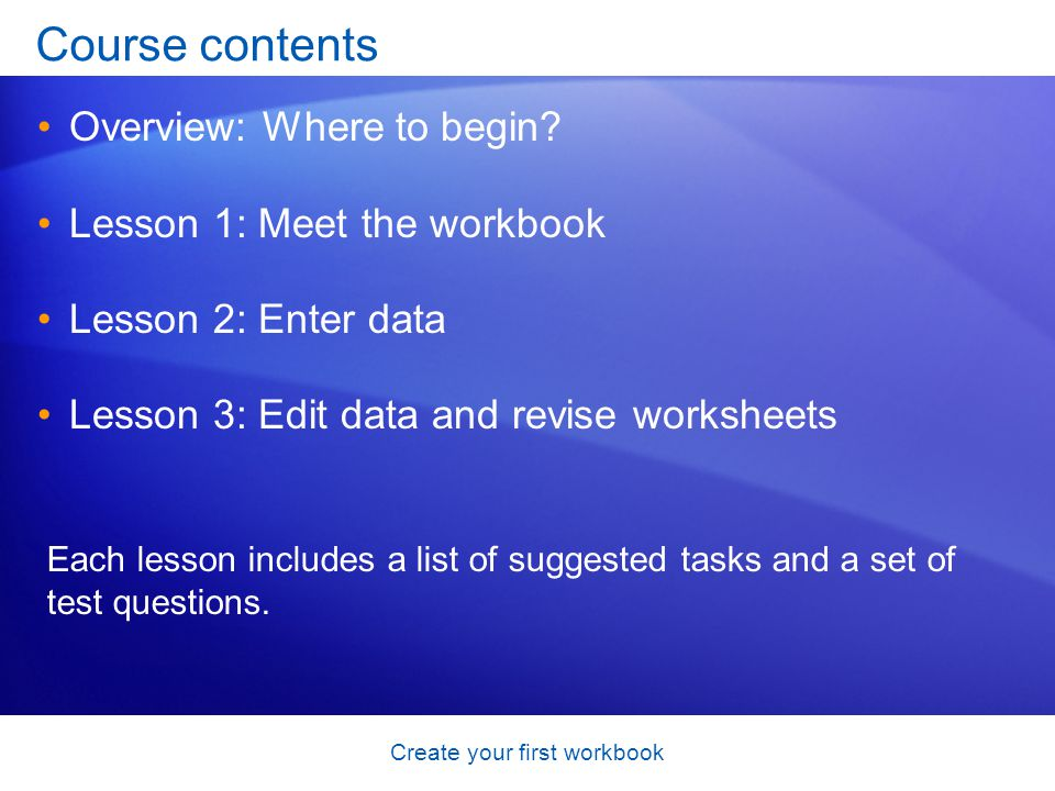 Course contents Overview: Where to begin? Lesson 1: Meet the workbook Lesson 2: Enter data Lesson 3: Edit data and revise worksheets Each lesson inclu
