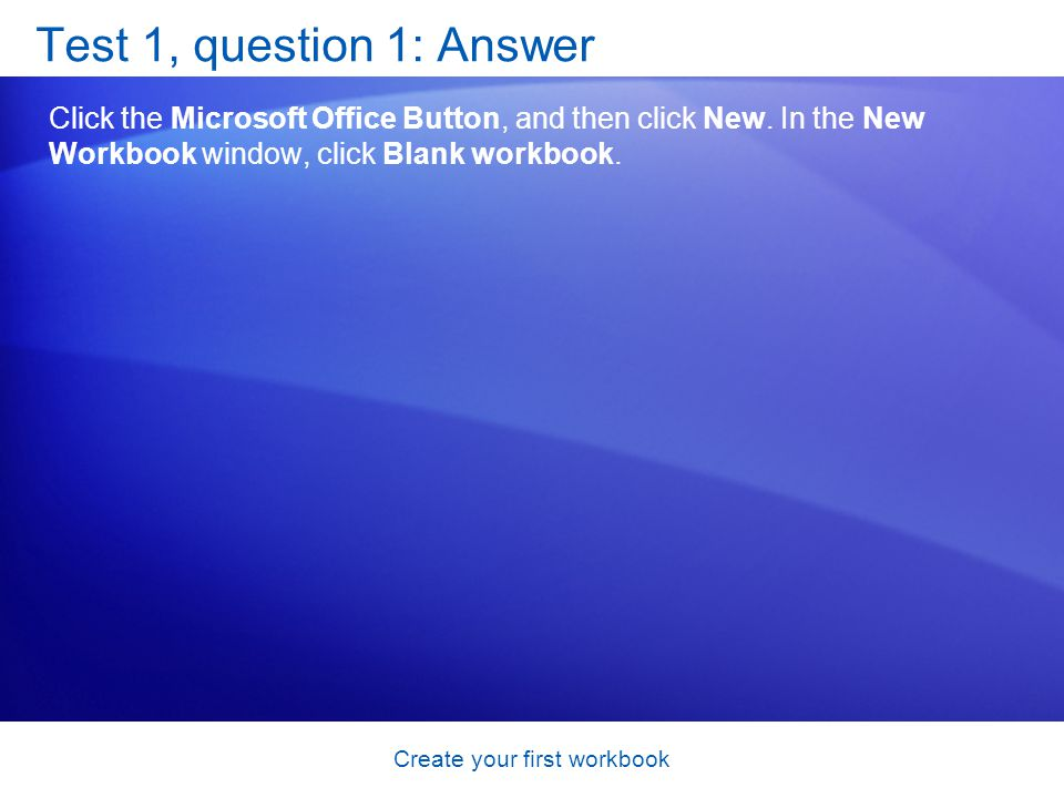 Create your first workbook Test 1, question 1: Answer Click the Microsoft Office Button, and then click New. In the New Workbook window, click Blank w