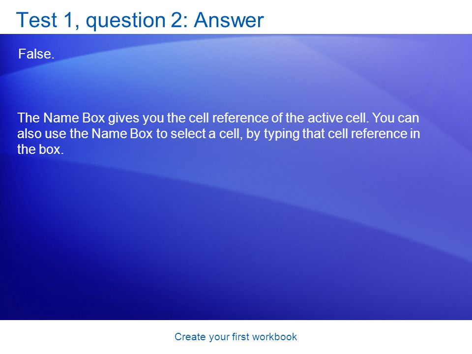 Create your first workbook Test 1, question 2: Answer False. The Name Box gives you the cell reference of the active cell. You can also use the Name B