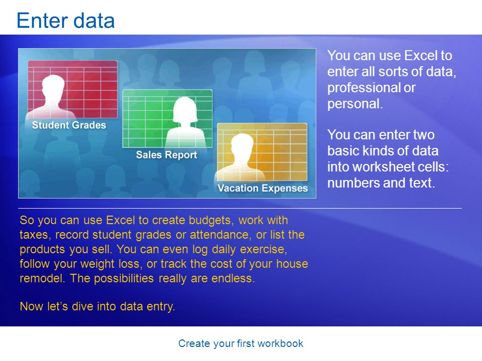 Create your first workbook Enter data You can use Excel to enter all sorts of data, professional or personal. You can enter two basic kinds of data in