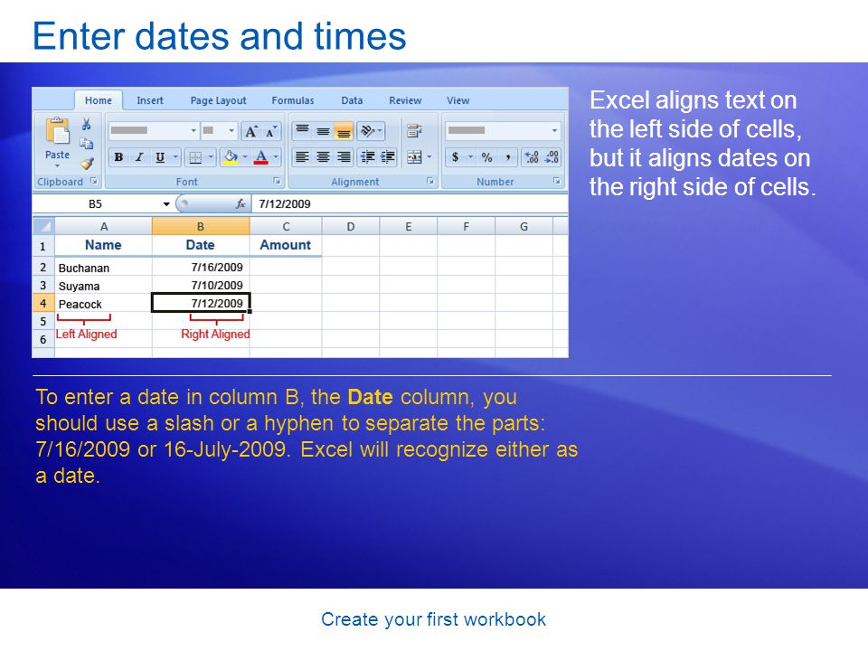 Create your first workbook Enter dates and times Excel aligns text on the left side of cells, but it aligns dates on the right side of cells. To enter