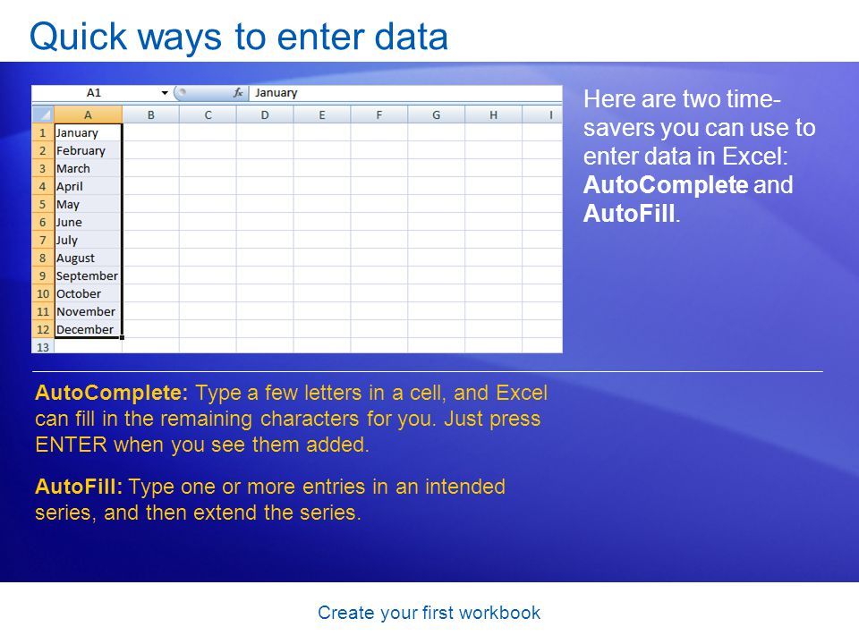 Create your first workbook Quick ways to enter data Here are two time- savers you can use to enter data in Excel: AutoComplete and AutoFill. AutoCompl