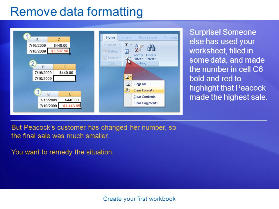 Create your first workbook Remove data formatting Surprise! Someone else has used your worksheet, filled in some data, and made the number in cell C6