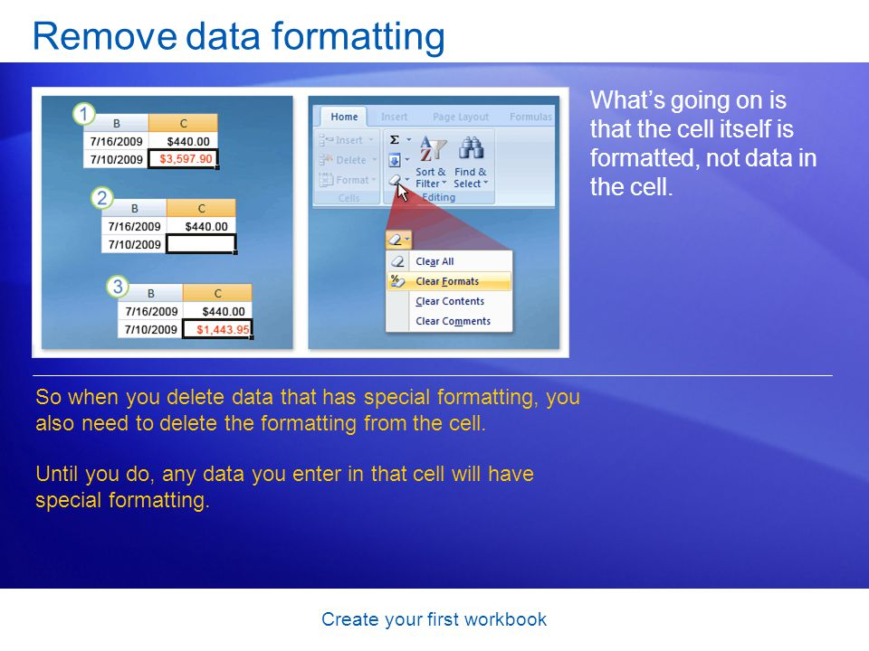 Create your first workbook Remove data formatting What's going on is that the cell itself is formatted, not data in the cell. So when you delete data
