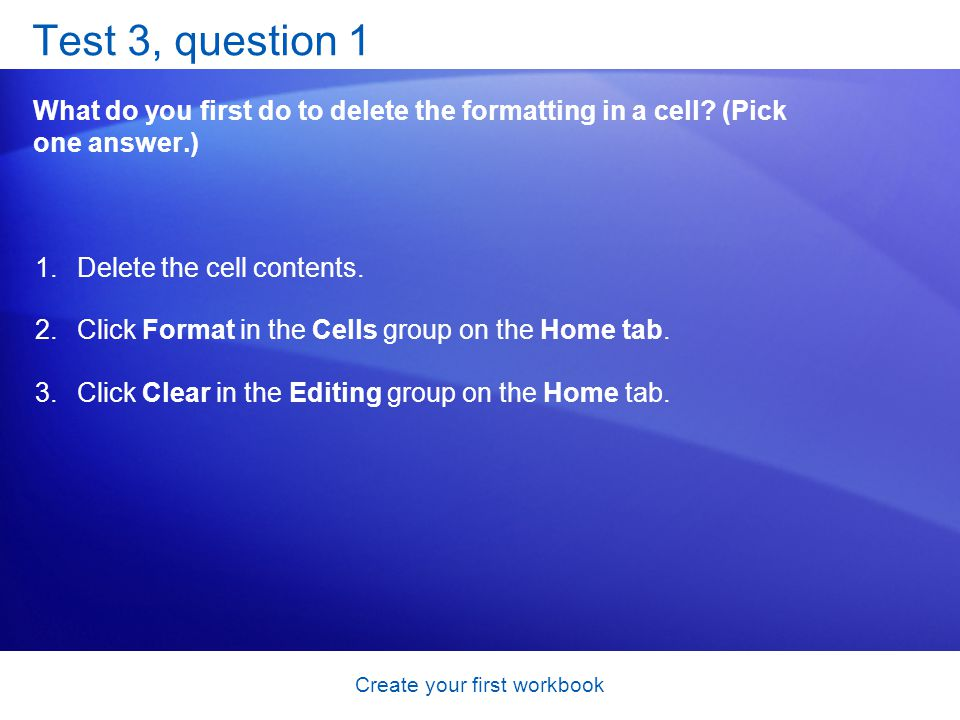 Create your first workbook Test 3, question 1 What do you first do to delete the formatting in a cell? (Pick one answer.) 1.Delete the cell contents.