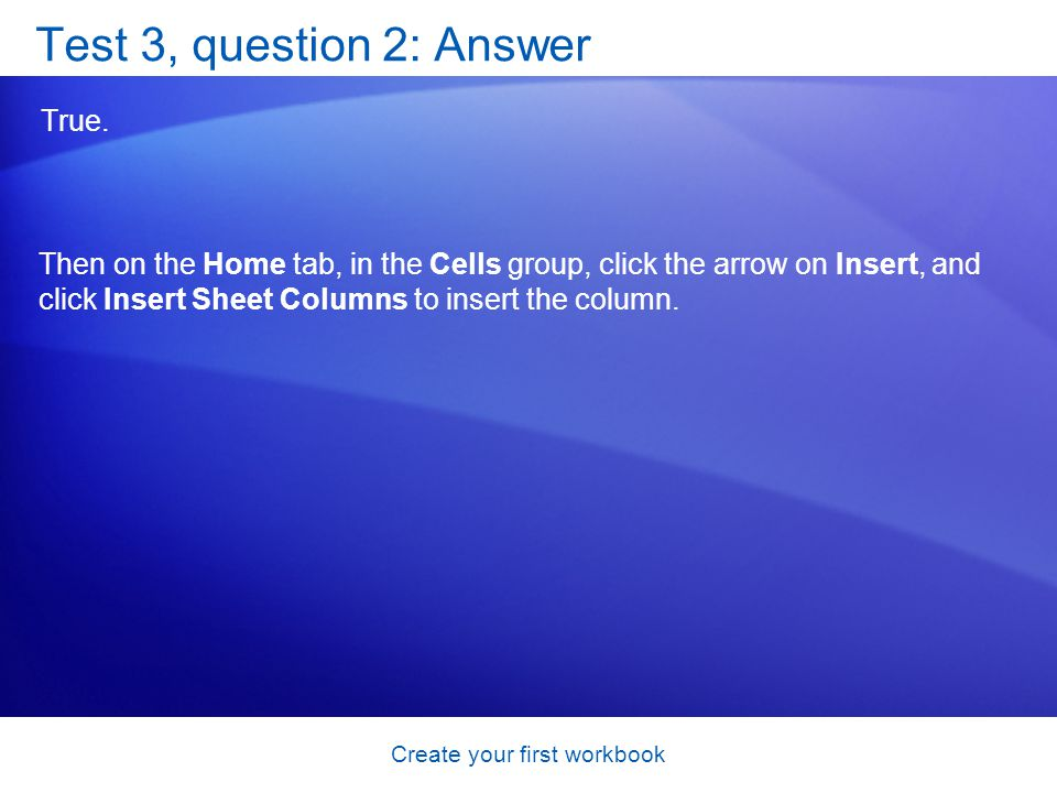 Create your first workbook Test 3, question 2: Answer True. Then on the Home tab, in the Cells group, click the arrow on Insert, and click Insert Shee