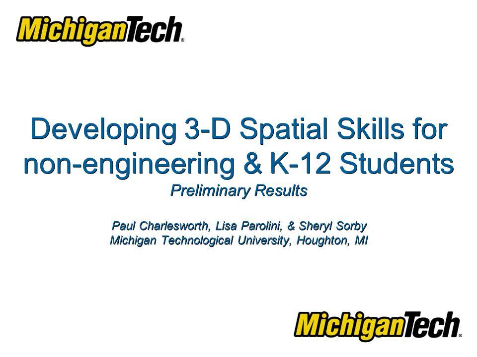 Developing 3-D Spatial Skills for non-engineering & K-12 Students Preliminary Results Paul Charlesworth, Lisa Parolini, & Sheryl Sorby Michigan Technological University, Houghton, MI