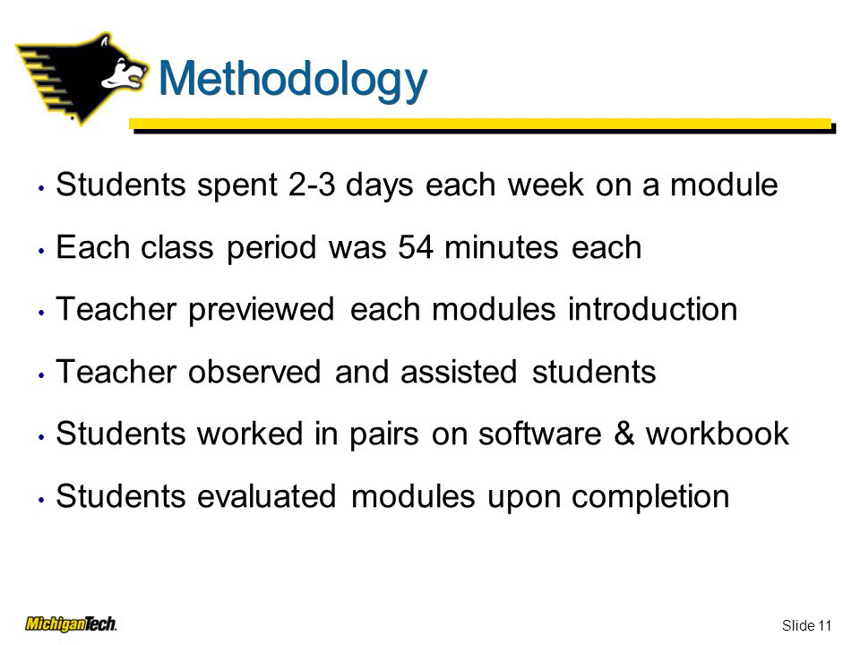 Slide 11 Methodology Students spent 2-3 days each week on a module Each class period was 54 minutes each Teacher previewed each modules introduction Teacher observed and assisted students Students worked in pairs on software & workbook Students evaluated modules upon completion