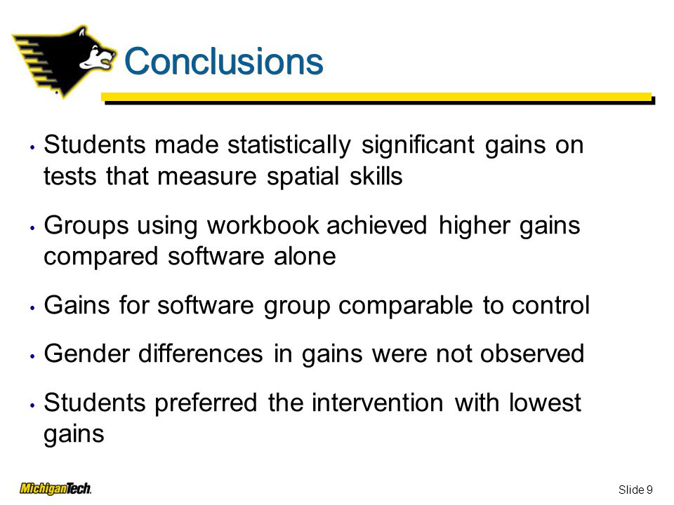 Slide 9 Conclusions Students made statistically significant gains on tests that measure spatial skills Groups using workbook achieved higher gains compared software alone Gains for software group comparable to control Gender differences in gains were not observed Students preferred the intervention with lowest gains