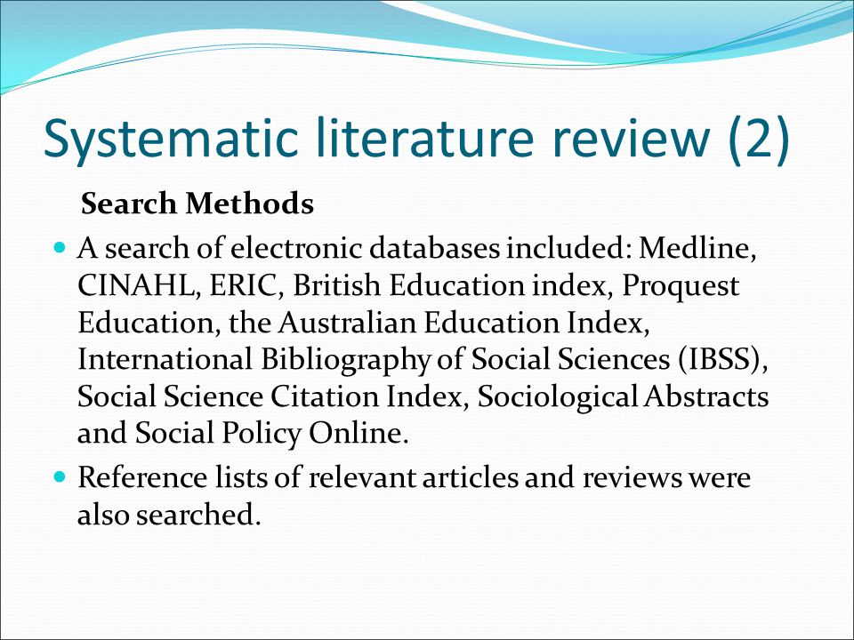 Systematic literature review (2) Search Methods A search of electronic databases included: Medline, CINAHL, ERIC, British Education index, Proquest Ed
