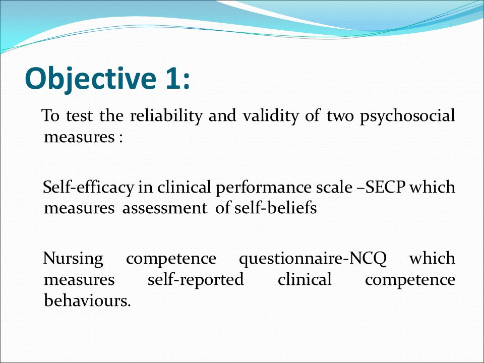 Objective 1: To test the reliability and validity of two psychosocial measures : Self-efficacy in clinical performance scale –SECP which measures asse