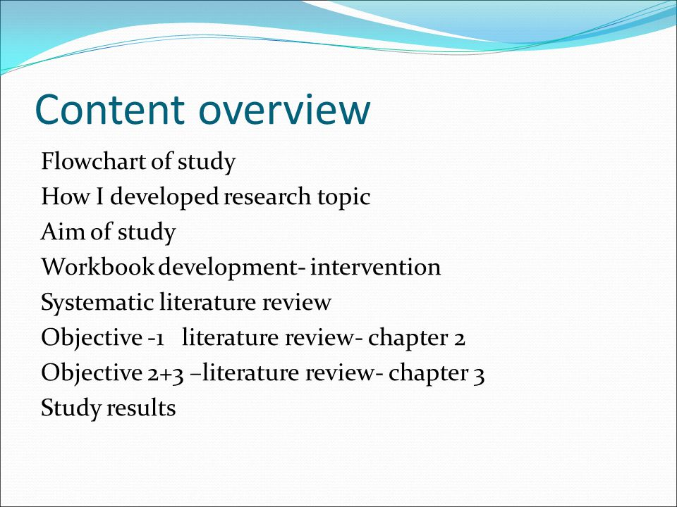 Content overview Flowchart of study How I developed research topic Aim of study Workbook development- intervention Systematic literature review Object