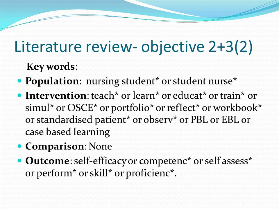 Literature review- objective 2+3(2) Key words: Population: nursing student* or student nurse* Intervention: teach* or learn* or educat* or train* or simul* or OSCE* or portfolio* or reflect* or workbook* or standardised patient* or observ* or PBL or EBL or case based learning Comparison: None Outcome: self-efficacy or competenc* or self assess* or perform* or skill* or proficienc*.