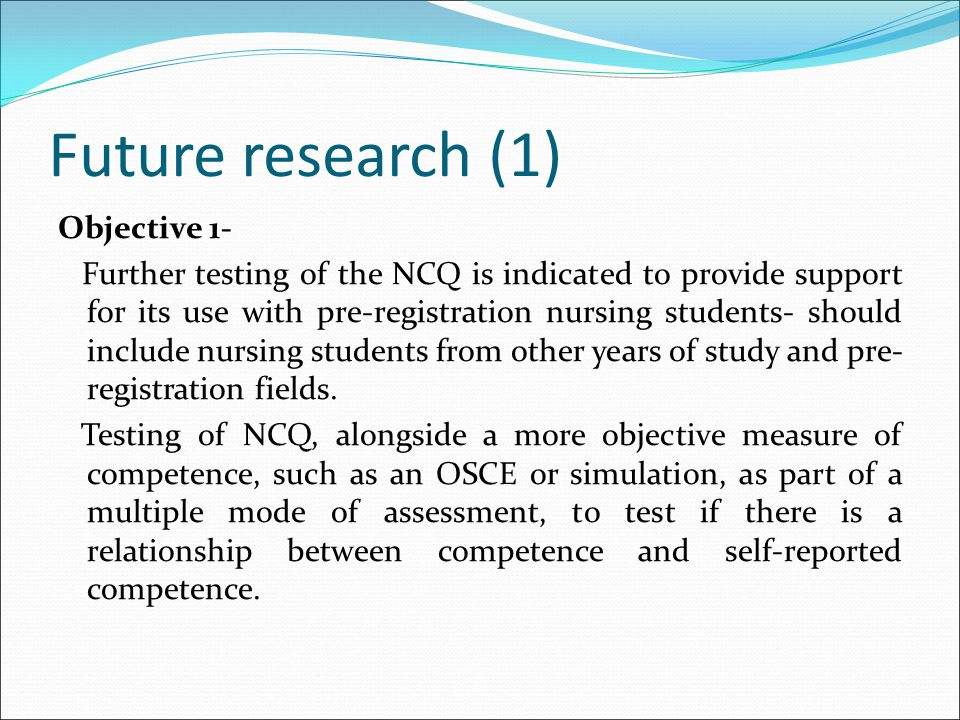 Future research (1) Objective 1- Further testing of the NCQ is indicated to provide support for its use with pre-registration nursing students- should include nursing students from other years of study and pre- registration fields.