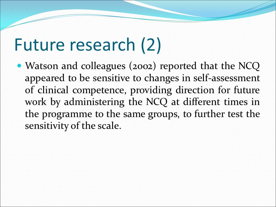 Future research (2) Watson and colleagues (2002) reported that the NCQ appeared to be sensitive to changes in self-assessment of clinical competence, providing direction for future work by administering the NCQ at different times in the programme to the same groups, to further test the sensitivity of the scale.