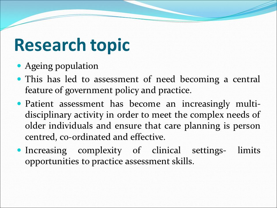 Research topic Ageing population This has led to assessment of need becoming a central feature of government policy and practice. Patient assessment h