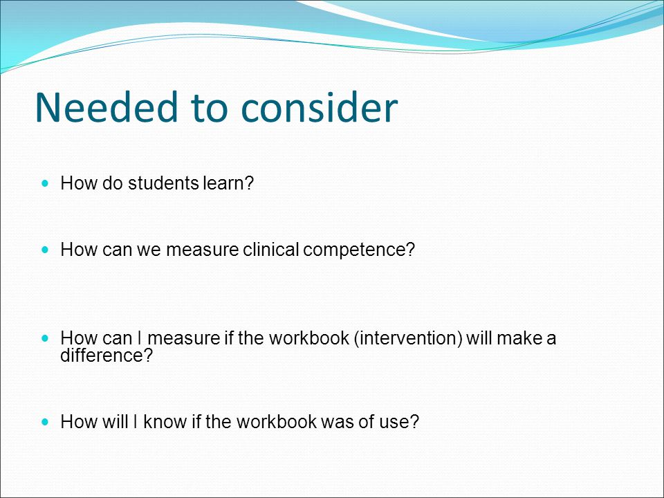 Needed to consider How do students learn? How can we measure clinical competence? How can I measure if the workbook (intervention) will make a differe