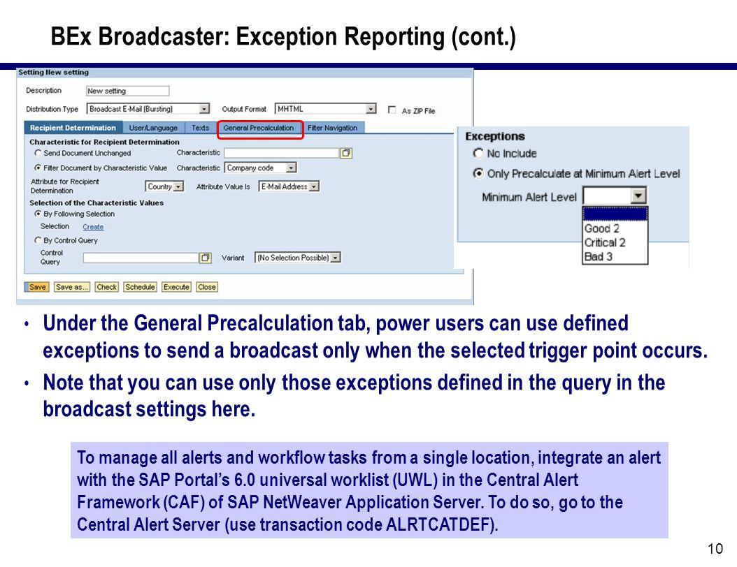 10 BEx Broadcaster: Exception Reporting (cont.) To manage all alerts and workflow tasks from a single location, integrate an alert with the SAP Portal's 6.0 universal worklist (UWL) in the Central Alert Framework (CAF) of SAP NetWeaver Application Server.