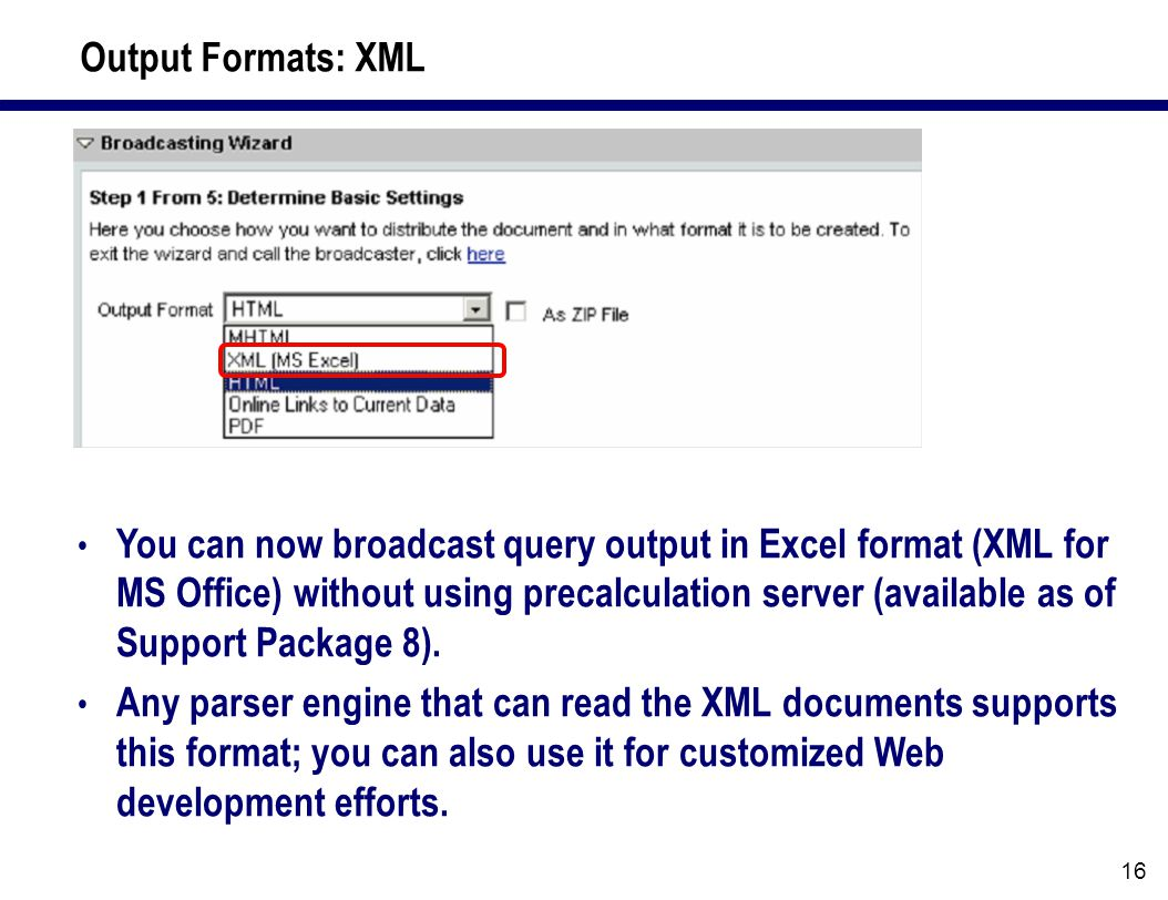 16 Output Formats: XML You can now broadcast query output in Excel format (XML for MS Office) without using precalculation server (available as of Support Package 8).