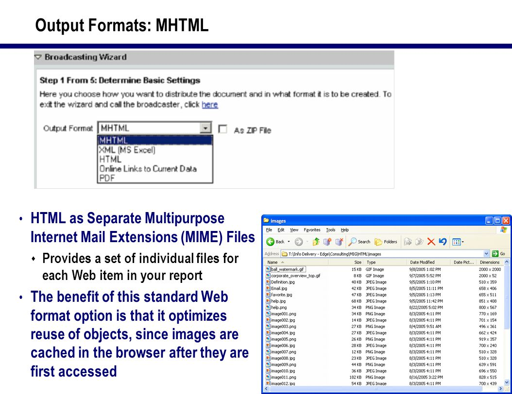 17 Output Formats: MHTML HTML as Separate Multipurpose Internet Mail Extensions (MIME) Files  Provides a set of individual files for each Web item in your report The benefit of this standard Web format option is that it optimizes reuse of objects, since images are cached in the browser after they are first accessed