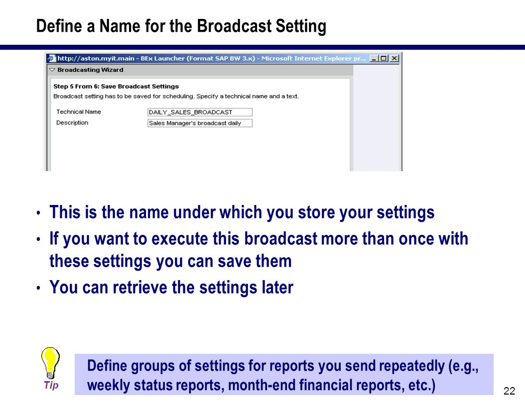 22 This is the name under which you store your settings If you want to execute this broadcast more than once with these settings you can save them You can retrieve the settings later Define groups of settings for reports you send repeatedly (e.g., weekly status reports, month-end financial reports, etc.) Define a Name for the Broadcast Setting