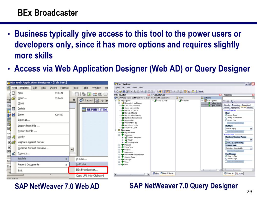 26 BEx Broadcaster Business typically give access to this tool to the power users or developers only, since it has more options and requires slightly more skills Access via Web Application Designer (Web AD) or Query Designer SAP NetWeaver 7.0 Query Designer SAP NetWeaver 7.0 Web AD